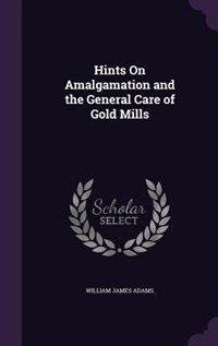 Hints On Amalgamation and the General Care of Gold Mills
