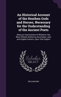 An Historical Account of the Heathen Gods and Heroes, Necessary for the Understanding of the Ancient Poets: Being an Improvement of Whatever Has Been Hitherto Written by the Greeks, Latin and English Authors de William King