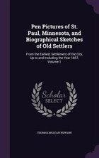 Pen Pictures of St. Paul, Minnesota, and Biographical Sketches of Old Settlers: From the Earliest…