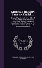 A Radical Vocabulary, Latin and English ...: Digested Alphabetically in the Order Of the Parts Of…