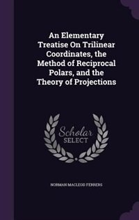 An Elementary Treatise On Trilinear Coordinates, the Method of Reciprocal Polars, and the Theory of Projections by Norman Macleod Ferrers