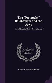 "The ""Protocols,"" Bolshevism and the Jews: An Address to Their Fellow-citizens"