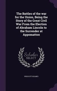 The Battles of the war for the Union, Being the Story of the Great Civil War From the Election of Abraham Lincoln to the Surrender at Appomattox by Prescott Holmes
