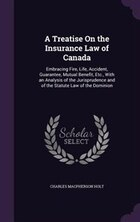 A Treatise On the Insurance Law of Canada: Embracing Fire, Life, Accident, Guarantee, Mutual…