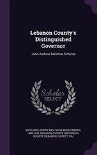Lebanon County's Distinguished Governor: John Andrew Melchior Schulze