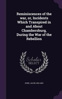 Reminiscences of the war, or, Incidents Which Transpired in and About Chambersburg, During the War of the Rebellion by Jacob Hoke