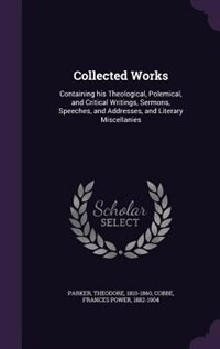 Collected Works: Containing his Theological, Polemical, and Critical Writings, Sermons, Speeches, and Addresses, and by Theodore Parker