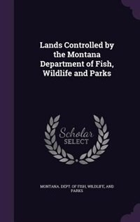 Lands Controlled by the Montana Department of Fish, Wildlife and Parks by Wildlife And Pa Montana. Dept. Of Fish