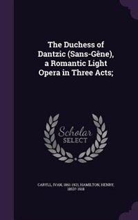 The Duchess of Dantzic (Sans-Gêne), a Romantic Light Opera in Three Acts; by Ivan Caryll