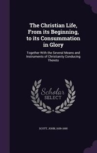 The Christian Life, From its Beginning, to its Consummation in Glory: Together With the Several Means and Instruments of Christianity Conducing Thereto by John Scott