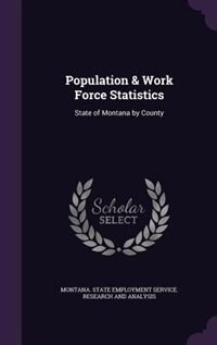 Population & Work Force Statistics: State of Montana by County by Montana. State Employment Service. Resea