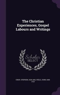 The Christian Experiences, Gospel Labours and Writings by Stephen Crisp