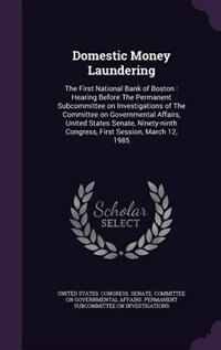Domestic Money Laundering: The First National Bank of Boston : Hearing Before The Permanent Subcommittee on Investigations of by United States. Congress. Senate. Committ