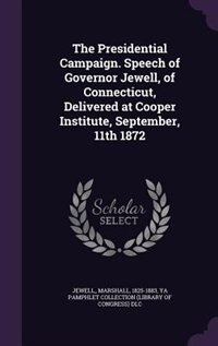 The Presidential Campaign. Speech of Governor Jewell, of Connecticut, Delivered at Cooper Institute, September, 11th 1872 by Jewell