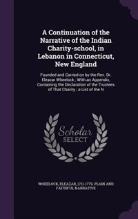 A Continuation of the Narrative of the Indian Charity-school, in Lebanon in Connecticut, New England: Founded and Carried on by the Rev. Dr. Eleazar Wheelock ; With an Appendix, Containing the Declarat by Eleazar 1711-1779. Plain And Wheelock