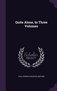 Quite Alone, In Three Volumes by George Augustus Sala