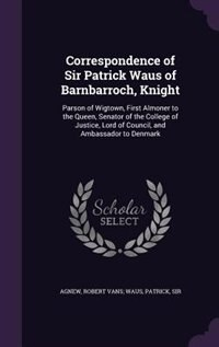Correspondence of Sir Patrick Waus of Barnbarroch, Knight: Parson of Wigtown, First Almoner to the…