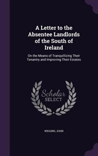 A Letter to the Absentee Landlords of the South of Ireland: On the Means of Tranquillizing Their Tenantry and Improving Their Estates by John Wiggins