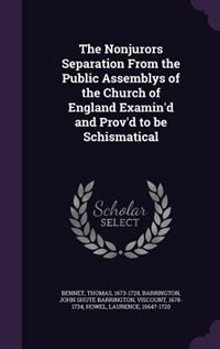 The Nonjurors Separation From the Public Assemblys of the Church of England Examin'd and Prov'd to be Schismatical by Thomas Bennet