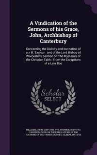 A Vindication of the Sermons of his Grace, John, Archbishop of Canterbury: Concerning the Divinity and Incrnation of our B. Saviour : and of the Lord Bishop of Worcester's Se by John Williams