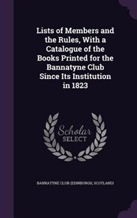 Lists of Members and the Rules, With a Catalogue of the Books Printed for the Bannatyne Club Since Its Institution in 1823 by Scotland) Bannatyne Club (Edinburgh
