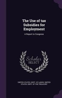 The Use of tax Subsidies for Employment: A Report to Congress by United States. Dept. Of Labor