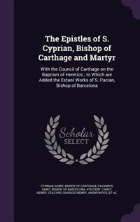 The Epistles of S. Cyprian, Bishop of Carthage and Martyr: With the Council of Carthage on the Baptism of Heretics ; to Which are Added the Extant Works of S. by Saint Bishop of Carthage Cyprian