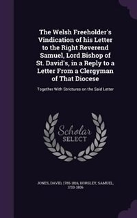 The Welsh Freeholder's Vindication of his Letter to the Right Reverend Samuel, Lord Bishop of St. David's, in a Reply to a Letter From a Clergyman of That Diocese: Together With Strictures on the Said Letter by David Jones