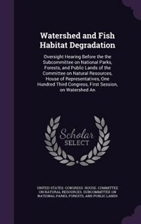 Watershed and Fish Habitat Degradation: Oversight Hearing Before the the Subcommittee on National Parks, Forests, and Public Lands of the C de United States. Congress. House. Committe