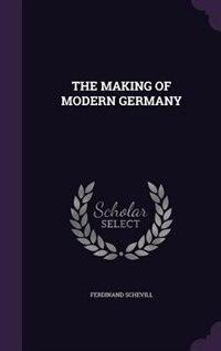 THE MAKING OF MODERN GERMANY by Ferdinand Schevill