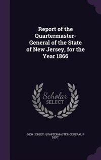 Report of the Quartermaster- General of the State of New Jersey, for the Year 1866 by New Jersey. Quartermaster-General's Dep