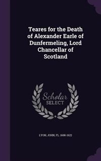 Teares for the Death of Alexander Earle of Dunfermeling, Lord Chancellar of Scotland