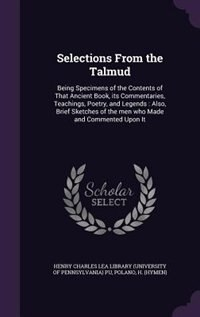 Selections From the Talmud: Being Specimens of the Contents of That Ancient Book, its Commentaries, Teachings, Poetry, and Lege by Henry Charles Lea Library (university Of
