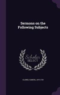 Sermons on the Following Subjects by Samuel Clarke