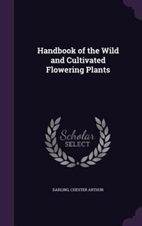 Handbook of the Wild and Cultivated Flowering Plants
