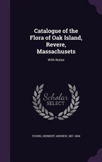 Catalogue of the Flora of Oak Island, Revere, Massachusets: With Notes by Herbert Andrew Young