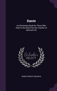 Dante: An Elementary Book for Those Who Seek in the Great Poet the Teacher of Spiritual Life de Henry Dwight Sedgwick