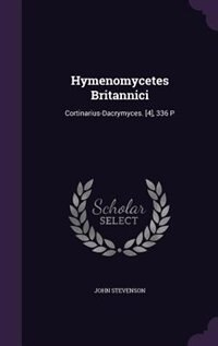 Hymenomycetes Britannici: Cortinarius-Dacrymyces. [4], 336 P by John Stevenson