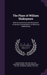 The Plays of William Shakspeare: With the Corrections and Illustrations of Various Commentators, to Which are Added Notes by William Shakespeare