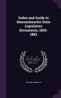 Index and Guide to Massachusetts State Legislative Documents, 1802-1882