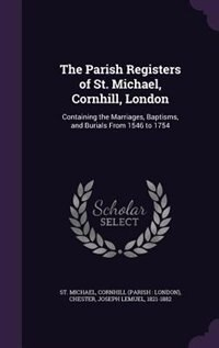 The Parish Registers of St. Michael, Cornhill, London: Containing the Marriages, Baptisms, and Burials From 1546 to 1754 by Cornhill St. Michael