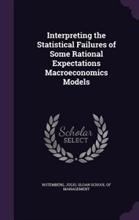 Interpreting the Statistical Failures of Some Rational Expectations Macroeconomics Models by Julio Rotemberg