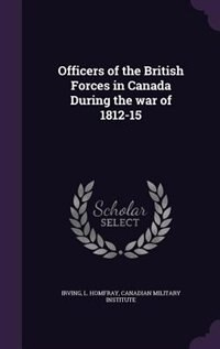 Officers of the British Forces in Canada During the war of 1812-15 by L Homfray Irving