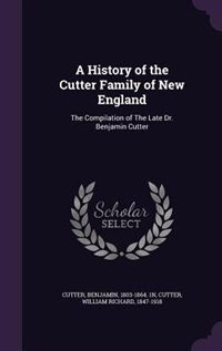 A History of the Cutter Family of New England: The Compilation of The Late Dr. Benjamin Cutter by Benjamin Cutter