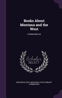 Books About Montana and the West: A Selected List by Rita Mcdonald