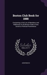 Boston Club Book for 1888: Containing a Full List of Members and Addresses of all Boston Clubs of any Social or Political Prom by Anonymous