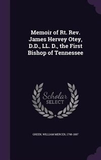 Memoir of Rt. Rev. James Hervey Otey, D.D., LL. D., the First Bishop of Tennessee by William Mercer Green