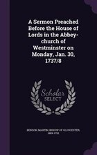 A Sermon Preached Before the House of Lords in the Abbey-church of Westminster on Monday, Jan. 30…
