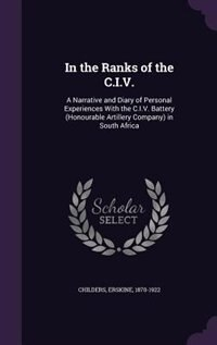 In the Ranks of the C.I.V.: A Narrative and Diary of Personal Experiences With the C.I.V. Battery…