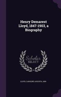 Henry Demarest Lloyd, 1847-1903, a Biography
